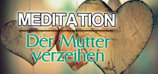 Geführte Meditaton Der Mutter verzeihen - Inneres Kind
